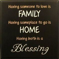 having someone to love is family, having someplace to go is home, having both is a blessing.