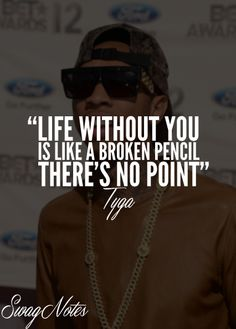 """*Tyga quote* ''Life without you is like a broken pencil, there's no point."""""""