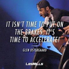 """""""It isn't time to put on the brakes, it's time to accelerate!"""" Glen Ostergaard, Les Mills International"""