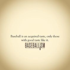 """Baseball is an aquired taste. Only those with good taste like it!""- True story!"