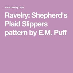 Ravelry: Shepherd's Plaid Slippers pattern by E.M. Puff