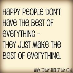 Quotes about Happiness : Happy people don't have the best of everything they make the best of every