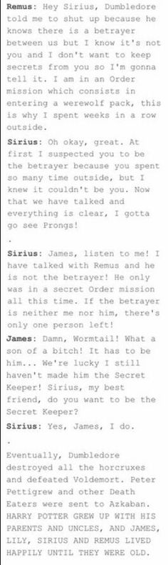 I wish  I could just imagine James and Lily both scolding him if he did anything wrong but James secretly loving the fact that he acts and looks exactly like himself when he was younger and Lily just wanting him to have fun but being very protective. Sirius and Remus would be the cute gay uncles that always spoiled Harry. Sirius would let him ride his motorbike and Remus would always read him bed time stories and hand him chocolate whenever he was sad or just hungry. Now I'm sad that this…
