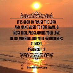 It is good to praise the Lord and make music to your name, O Most High, proclaiming your love in the morning and your faithfulness at night,   Psalm 92:1-2