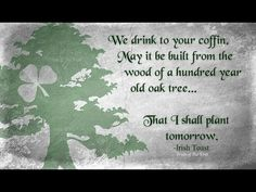 We drink to your coffin: may it be built from a one-hundred year old oak tree... that I shall plant tomorrow.