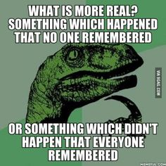 Something with NO physical proof. And if we could plant memories in the heads of people. It's been bugging me for a week.