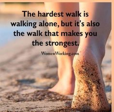 The hardest walk is WALKING ALONE, but it's also the walk that makes you the strongest.