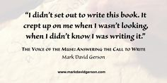 """""""I didn't set out to write this book. It crept up on me when I wasn't looking, when I didn't know I was writing it.""""  – The Voice of the Muse: Answering the Call to Write by Mark David Gerson  • http://www.markdavidgerson.com/books/voiceofthemuse • http://www.books4writers.com"""