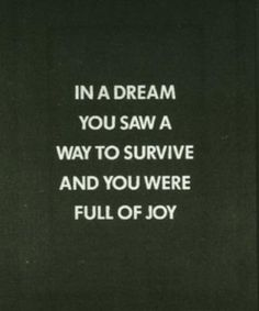 In a dream you saw a way to survive and you were full of joy.