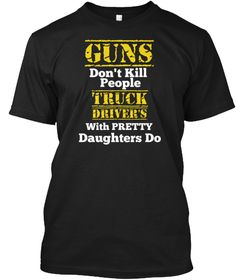 Guns Don't Kill People Truck Drivers With Pretty Daughters Do Black T-Shirt Front