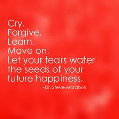 Cry. Forgive. Learn. Move on...