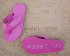 Follow Me, Bring Beer - Custom Sand Imprint Sandals Yess! I need these! Lol but no getting me drunk and taking advantage of me xD