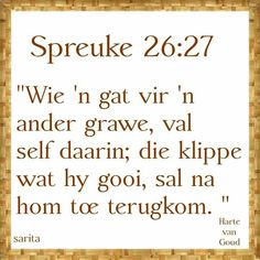 "Teks - Spr 26 ""Wie 'n gat vir 'n ander grawe. In God We Trust, Faith In Love, Scripture Verses, Bible Verses Quotes, Scriptures, Christening Quotes, Afrikaans Language, Afrikaanse Quotes, Bible Study Tips"