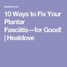 10 Ways to Fix Your Plantar Fasciitis—for Good! | Healdove