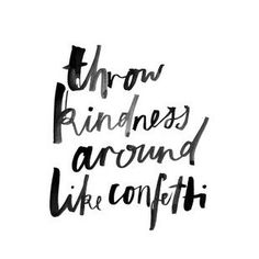 Throw kindness around like confetti