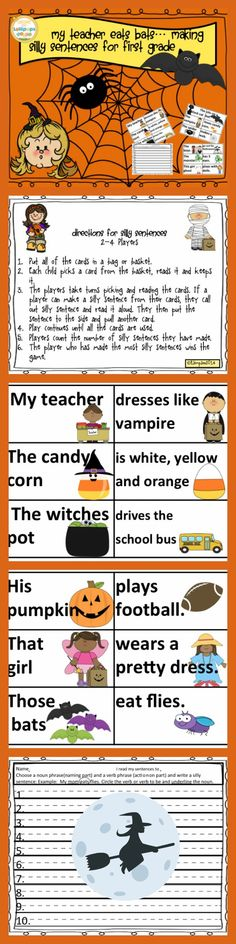 My teacher eats bats… Making silly Halloween Sentences for First Grade Simply cut, laminate and use for a game, station or worksheets.   Children make silly sentences using naming and action parts.  My kiddos enjoyed using this as a morning meeting game and a choice activity when they completed required work. This packet can be used in many different ways. It can be a game, station, read and write the room, an intervention or any way that you need to meet the needs of your class. ENJOY!