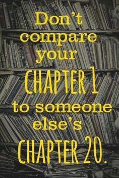 Unexpected Moments Community Blog: Words of Wisdom #63: Don't compare your chapter 1 to someone else's chapter 20.