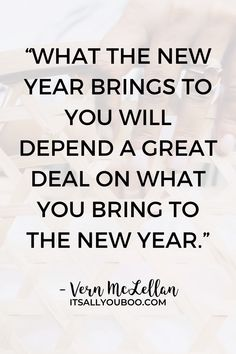 """What the New Year brings to you will depend a great deal on what you bring to the New Year"" ― Vern McLellan. Click here for the best Inspirational New Year's Resolution Quotes and Sayings. Plus, take the FREE New Year's Resolution Quiz to discover what your unique New Year's Resolution should be. NewYearsResolution #Resolutions #NewYearsResolutions #InspirationalWords #QuotesToInspire #MotivationalQuotes"