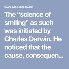 "The ""science of smiling"" as such was initiated by Charles Darwin. He noticed that the cause, consequences and manifestations of smiling is universal whereas many other nonverbal of body language behaviors (like gestures or touch) differ between cultures and are therefore probably learnt. Babies born blind smile like sighted infants. We begin smiling at five weeks: babies learn that crying gets attention of adults but smiling keeps it."