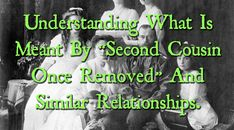 "Understanding What Is Meant By ""Second Cousin Once Removed"" And Similar Relationships."