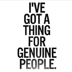 I've got a strong thing  fr genuine pple... These day... Genuine is soo rare..