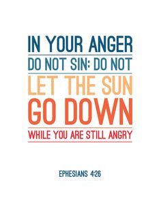 Ephesians 4:26 (My husband told me days before death that one thing he liked about our almost 48 year marriage was that I never allowed us to go to bed angry. We talked it out.)