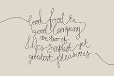 Good food and good company are two of lives simplest yet greatest pleasures.