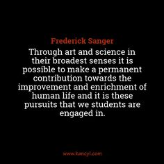 """""""Through art and science in their broadest senses it is possible to make a permanent contribution towards the improvement and enrichment of human life and it is these pursuits that we students are engaged in."""", Frederick Sanger"""