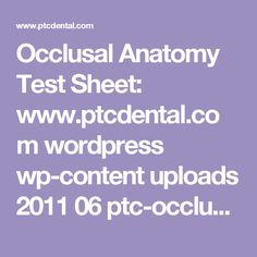 Occlusal Anatomy Test Sheet: www.ptcdental.com wordpress wp-content uploads 2011 06 ptc-occlusal-anatomy-test-sheet-and-answer-sheet.pdf