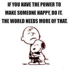 Snoopy- If You Have The Power To Make Someone Happy, Do It. The World Needs More Of That.