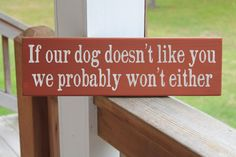 So true! If Our Dog Doesn't Like You We Probably Won't Either, Pet Art, Funny Sign, Quotes About Dogs.