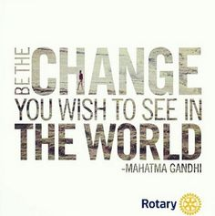 Be the change you want to see in the World, #Rotary