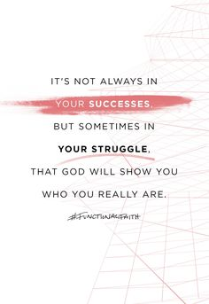 """It's not always in your successes, but sometimes in your struggle, that God will show you who you really are."" - Pastor Steven Furtick"