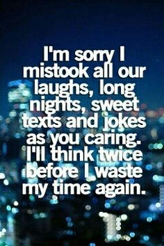 I'm sorry I mistook all the things you did as caring...I'll think twice before wasting my time again on YOU.