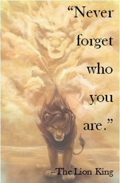 Never forget who you are. The Lion King movie quote