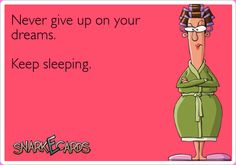 Never give up on your dreams. Keep sleeping. | Snarkecards