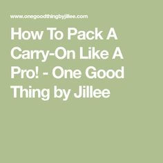 How To Pack A Carry-On Like A Pro! - One Good Thing by Jillee