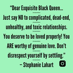 """Dear Exquisite Black Queen… Just say NO to complicated, dead-end, unhealthy, and toxic relationships. You deserve to be loved properly! You ARE worthy of genuine love. Don't disrespect yourself by settling."" – Stephanie Lahart Genuine Love, Just Say No, You Are Worthy, Toxic Relationships, Black Queen, You Deserve, Women Empowerment, Slogan, T Shirts For Women"