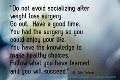 """You had the surgery so you could enjoy your life.  Follow what you have learned and you will succeed."""