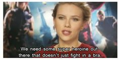 Scarlett Johansson ..We need some super heroine out there that doesn't just fight in a bra.