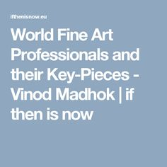 World Fine Art Professionals and their Key-Pieces - Vinod Madhok | if then is now