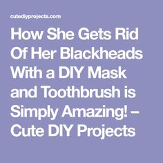 How She Gets Rid Of Her Blackheads With a DIY Mask and Toothbrush is Simply Amazing! – Cute DIY Projects