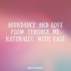Affirmations. Abundance and love from through me naturally with ease.