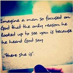 "Imagine a man so focused on God that the only reason he looked up to see you was because he heard God say, ""There she is."""