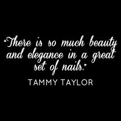 """""""There is so much beauty and elegance in a great set of nails."""" - Tammy Taylor Quotes"""