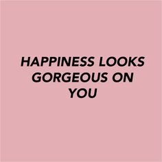happiness looks gorgeous on you