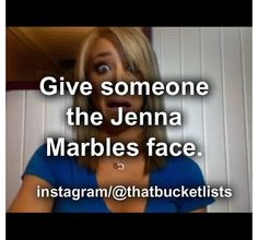 Give someone the Jenna Marbles face! Haha yes!!!!