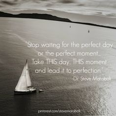 """""""Stop waiting for the perfect day or the perfect moment... Take THIS day, THIS moment and lead it to perfection."""" - Steve Maraboli"""