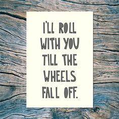 """I'll roll with you till the wheels fall off."" - my newest card. Normally $5 - but you can grab one (or more!) for 30% off through Tuesday over at fab.com // #nearmoderndisaster"