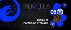 Talkzilla+–+Temporada+05+–+Episódio+03+–+Diversão+X+Tempo